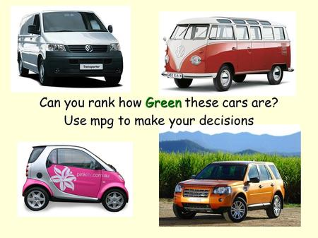 Can you rank how Green these cars are? Use mpg to make your decisions.
