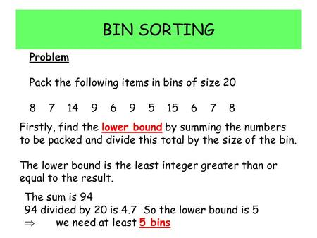 BIN SORTING Problem Pack the following items in bins of size 20 8 7 14 9 6 9 5 15 6 7 8 Firstly, find the lower bound by summing the numbers to be packed.