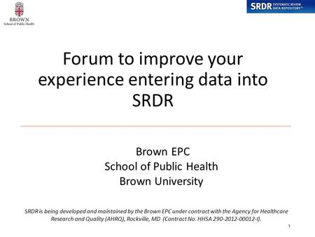 Forum to improve your experience entering data into SRDR 1 SRDR is being developed and maintained by the Brown EPC under contract with the Agency for Healthcare.