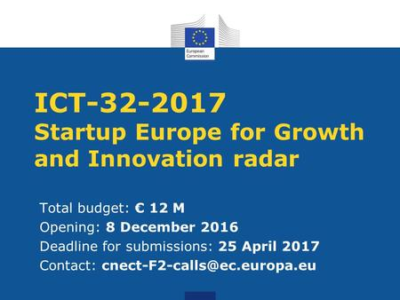 ICT-32-2017 Startup Europe for Growth and Innovation radar Total budget: € 12 M Opening: 8 December 2016 Deadline for submissions: 25 April 2017 Contact: