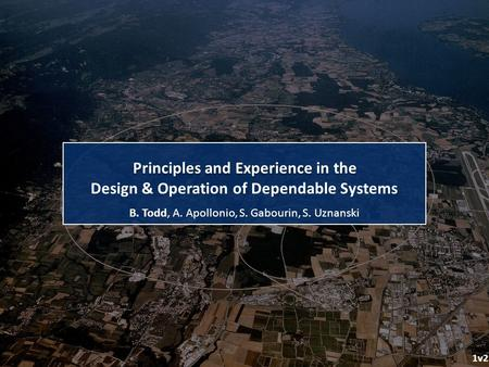 B. Todd, A. Apollonio, S. Gabourin, S. Uznanski Principles and Experience in the 1v2 Design & Operation of Dependable Systems.