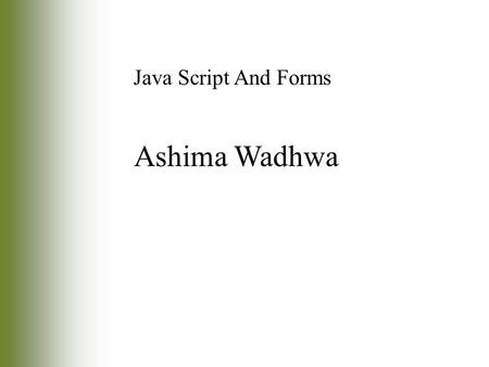 Ashima Wadhwa Java Script And Forms. Introduction Forms: –One of the most common Web page elements used with JavaScript –Typical forms you may encounter.