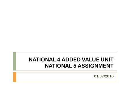 NATIONAL 4 ADDED VALUE UNIT NATIONAL 5 ASSIGNMENT 01/07/2016.