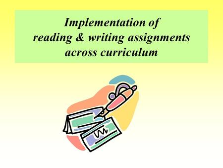 Implementation of reading & writing assignments across curriculum.