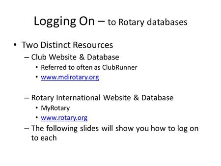 Logging On – to Rotary databases Two Distinct Resources – Club Website & Database Referred to often as ClubRunner www.mdirotary.org – Rotary International.