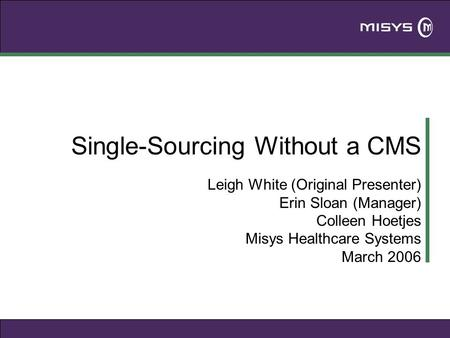 Single-Sourcing Without a CMS Leigh White (Original Presenter) Erin Sloan (Manager) Colleen Hoetjes Misys Healthcare Systems March 2006.