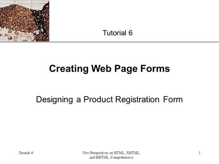 XP Tutorial 6New Perspectives on HTML, XHTML, and DHTML, Comprehensive 1 Creating Web Page Forms Designing a Product Registration Form Tutorial 6.