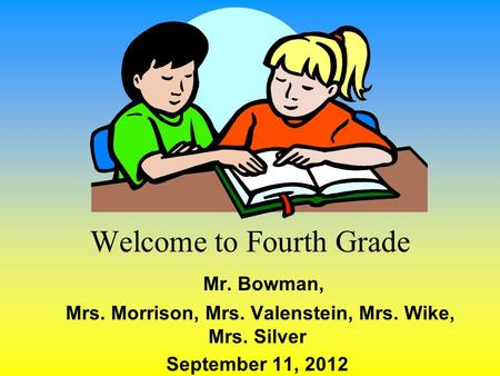 Welcome to Fourth Grade Mr. Bowman, Mrs. Morrison, Mrs. Valenstein, Mrs. Wike, Mrs. Silver September 11, 2012.