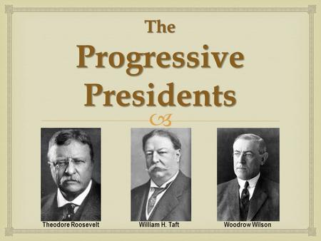  The Progressive Presidents Theodore Roosevelt William H. Taft Woodrow Wilson.