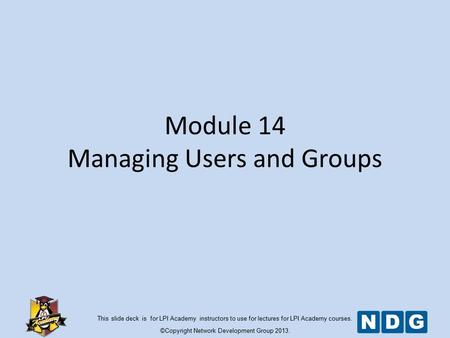 This slide deck is for LPI Academy instructors to use for lectures for LPI Academy courses. ©Copyright Network Development Group 2013. Module 14 Managing.