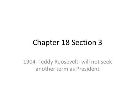 Chapter 18 Section 3 1904- Teddy Roosevelt- will not seek another term as President.