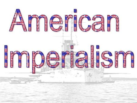 Why did America become Imperial? America wanted to expand worldwide because… 1.Needed Markets for Industrial Goods 2.Wanted to demonstrate naval power.