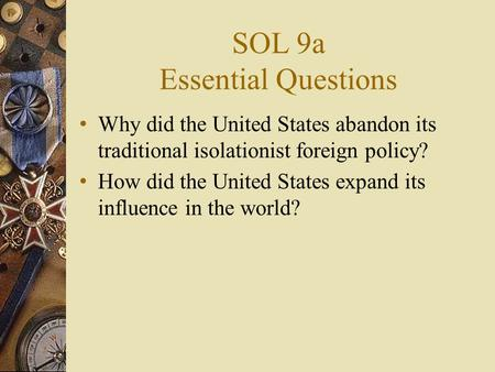 SOL 9a Essential Questions Why did the United States abandon its traditional isolationist foreign policy? How did the United States expand its influence.
