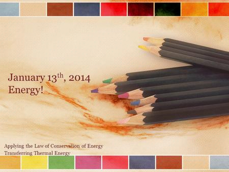 January 13 th, 2014 Energy! Applying the Law of Conservation of Energy Transferring Thermal Energy.
