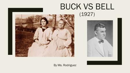 "BUCK VS BELL (1927) By Ms. Rodriguez. Background ■Eugenics, ""a set of beliefs"" and pseudoscientific practices"" aimed at improving the genetic quality."