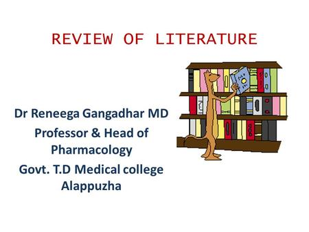 REVIEW OF LITERATURE Dr Reneega Gangadhar MD Professor & Head of Pharmacology Govt. T.D Medical college Alappuzha.