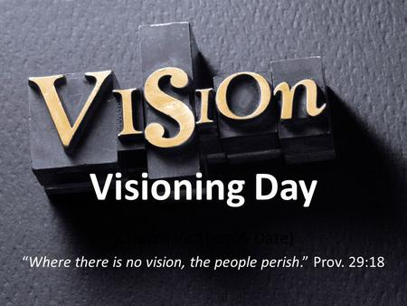 "Visioning Day (Church location & Date) ""Where there is no vision, the people perish."" Prov. 29:18."
