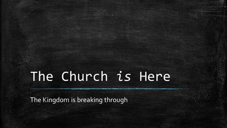 The Church is Here The Kingdom is breaking through.