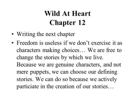 Wild At Heart Chapter 12 Writing the next chapter Freedom is useless if we don't exercise it as characters making choices… We are free to change the stories.