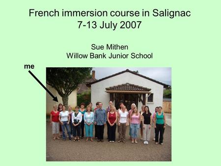 French immersion course in Salignac 7-13 July 2007 Sue Mithen Willow Bank Junior School me.