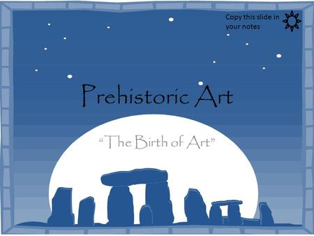 "Prehistoric Art ""The Birth of Art"" Copy this slide in your notes."