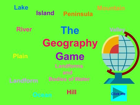 The Geography Game Lake River Peninsula Valley Ocean Hill Plain Landform Island Mountain Landforms and Bodies of Water Click me.