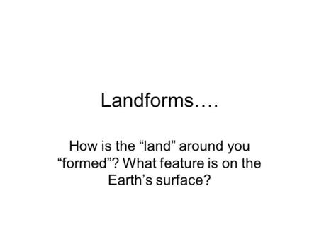 "Landforms…. How is the ""land"" around you ""formed""? What feature is on the Earth's surface?"