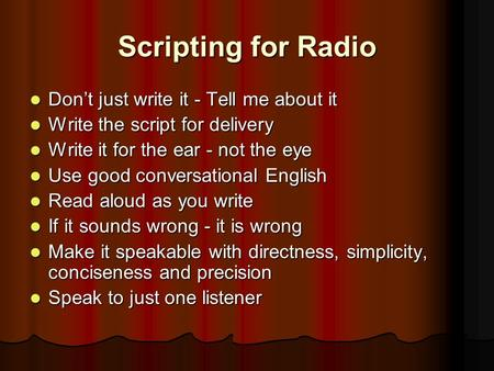 Scripting for Radio Don't just write it - Tell me about it Don't just write it - Tell me about it Write the script for delivery Write the script for delivery.