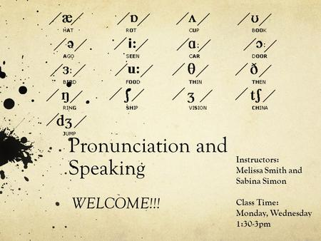 Pronunciation and Speaking WELCOME!!! Instructors: Melissa Smith and Sabina Simon Class Time: Monday, Wednesday 1:30-3pm.