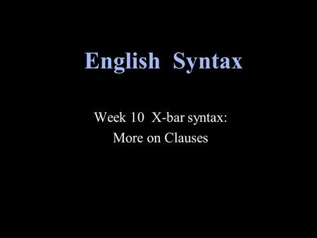 Week 10 X-bar syntax: More on Clauses English Syntax.