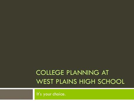 COLLEGE PLANNING AT WEST PLAINS HIGH SCHOOL It's your choice.