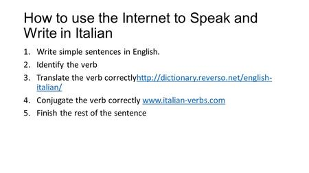 How to use the Internet to Speak and Write in Italian 1.Write simple sentences in English. 2.Identify the verb 3.Translate the verb correctlyhttp://dictionary.reverso.net/english-