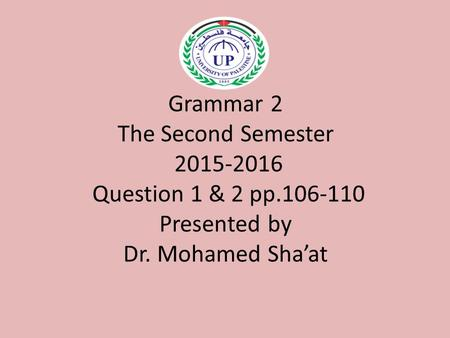 Grammar 2 The Second Semester 2015-2016 Question 1 & 2 pp.106-110 Presented by Dr. Mohamed Sha'at.