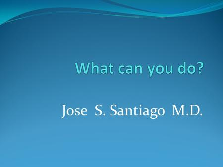 What can you do? Jose S. Santiago M.D..