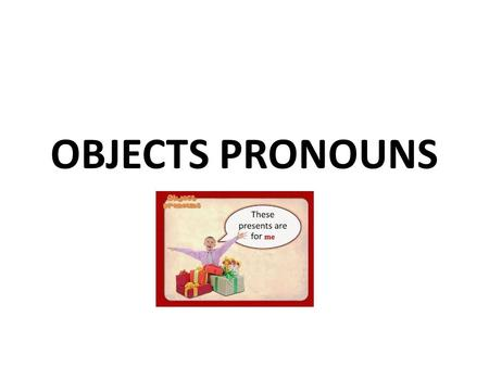 OBJECTS PRONOUNS. Personal Pronouns Subject formObject form Ime you hehim sheher it weus you theythem.