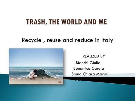 Recycle, reuse and reduce in Italy REALIZED BY Bianchi Giulia Bonamico Carola Spina Chiara Maria Trabona Lucrezia.