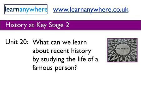 Www.learnanywhere.co.uk History at Key Stage 2 Unit 20: What can we learn about recent history by studying the life of a famous person?