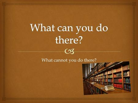 What cannot you do there?. LIBRARY You cannot talk in the library. You can read in the library. You can write your homework in the library.