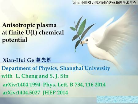 Anisotropic plasma at finite U(1) chemical potential Xian-Hui Ge 葛先辉 Department of Physics, Shanghai University with L. Cheng and S. J. Sin arXiv:1404.1994.