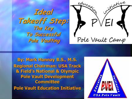 Ideal Takeoff Step: The Key To Successful Pole Vaulting By: Mark Hannay B.S., M.S. Regional Chairman: USA Track & Field's National & Olympic Pole Vault.