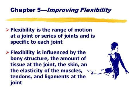 Chapter 5—Improving Flexibility ØFlexibility is the range of motion at a joint or series of joints and is specific to each joint ØFlexibility is influenced.