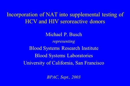 Incorporation of NAT into supplemental testing of HCV and HIV seroreactive donors Michael P. Busch representing Blood Systems Research Institute Blood.