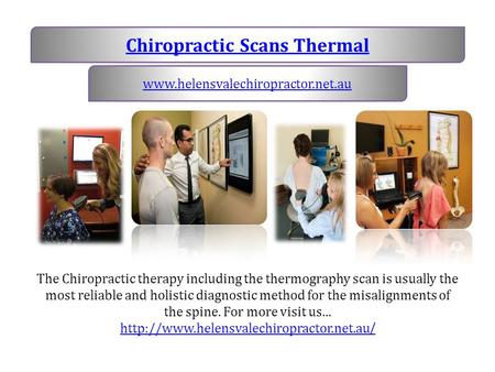 Chiropractic Scans Thermal www.helensvalechiropractor.net.au The Chiropractic therapy including the thermography scan is usually the most reliable and.
