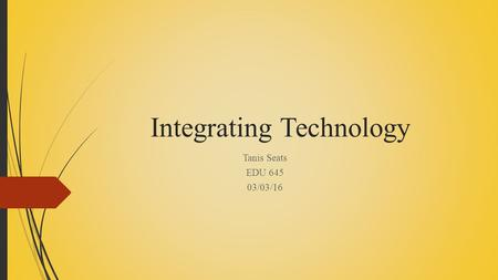 Integrating Technology Tanis Seats EDU 645 03/03/16.