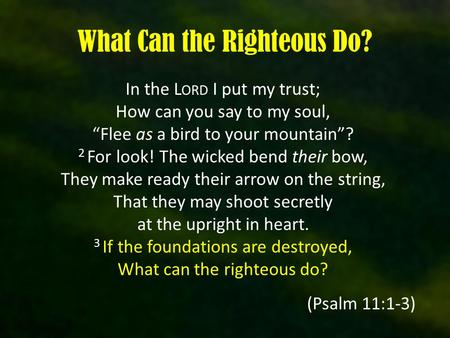 "What Can the Righteous Do? In the L ORD I put my trust; How can you say to my soul, ""Flee as a bird to your mountain""? 2 For look! The wicked bend their."