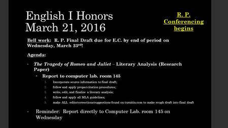 English I Honors March 21, 2016 Bell work: R. P. Final Draft due for E.C. by end of period on Wednesday, March 23 rd ! Agenda: The Tragedy of Romeo and.