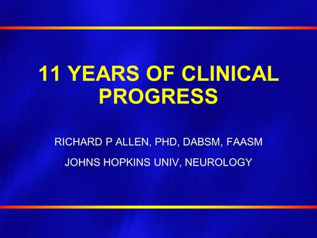 11 YEARS OF CLINICAL PROGRESS RICHARD P ALLEN, PHD, DABSM, FAASM JOHNS HOPKINS UNIV, NEUROLOGY.