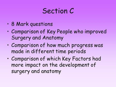 Section C 8 Mark questions Comparison of Key People who improved Surgery and Anatomy Comparison of how much progress was made in different time periods.