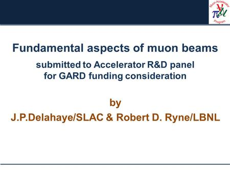 Fundamental aspects of muon beams submitted to Accelerator R&D panel for GARD funding consideration by J.P.Delahaye/SLAC & Robert D. Ryne/LBNL.