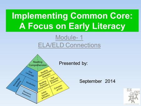 Implementing Common Core: A Focus on Early Literacy Module- 1 ELA/ELD Connections Presented by: September 2014.